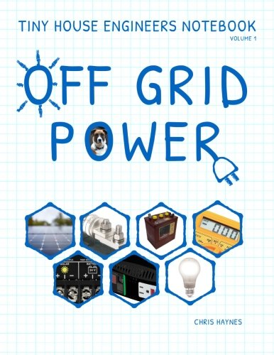 Tiny House Engineers Notebook: Volume 1, Off Grid Power: Tiny House Engineers Notebook: Volume 1, Off Grid Power