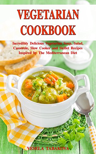 Vegetarian Cookbook: Incredibly Delicious Vegetarian Soup, Salad, Casserole, Slow Cooker and Skillet Recipes Inspired by The Mediterranean Diet: Weight Loss and Detox (Healthy Cooking Book 1)