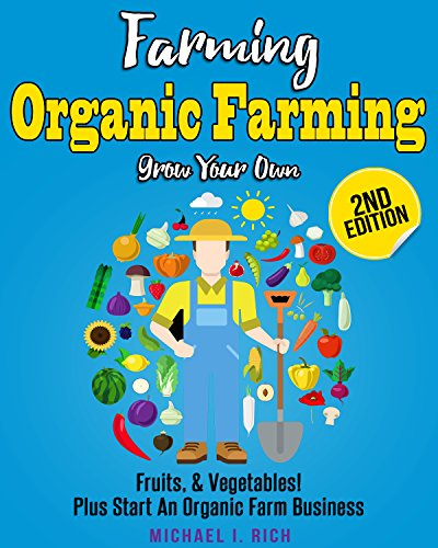Farming: Organic Farming – Grow Your Own: Fruits, & Vegetables! Plus Start An Organic Farm Business. (Green Living, Homesteading, Self Sufficiency)