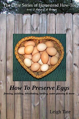 How To Preserve Eggs: Freezing, Pickling, Dehydrating, Larding, Water Glassing, & More (The Little Series of Homestead How-Tos from 5 Acres & A Dream Book 1)