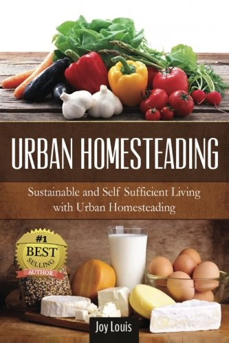 Urban Homesteading: Sustainable and Self Sufficient Living with Urban Homesteading
