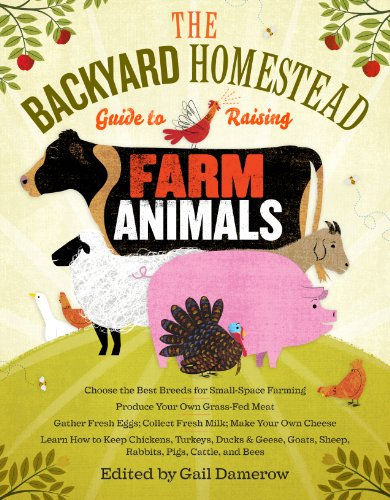 The Backyard Homestead Guide to Raising Farm Animals: Choose the Best Breeds for Small-Space Farming, Produce Your Own Grass-Fed Meat, Gather Fresh … Rabbits, Goats, Sheep, Pigs, Cattle, & Bees