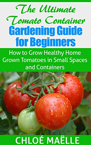 Tomato Gardening: Tomato Container Gardening Guide for Beginners – How to Grow Home Grown Tomatoes in Small Spaces & Containers (Vegetable garden, homesteading, … garden, urban farming, organic gardening)
