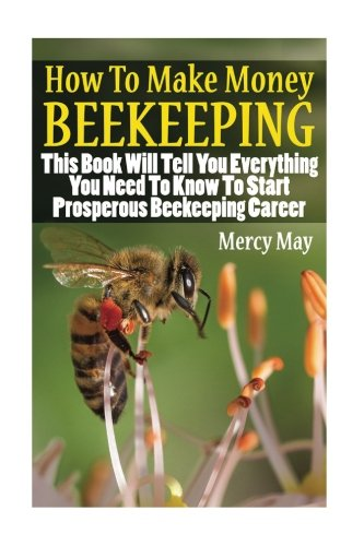How To Make Money Beekeeping: This Book Will Tell You Everything You Need To Know To Start Prosperous Beekeeping Career