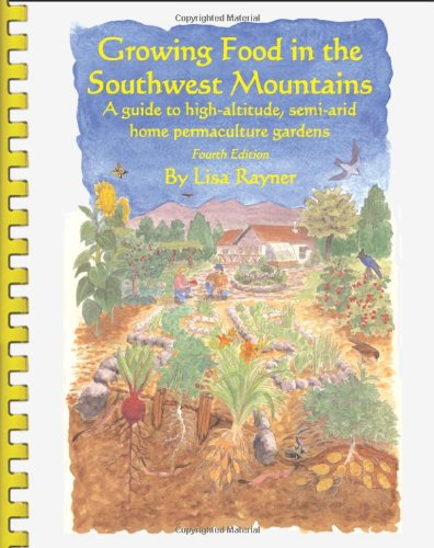 Growing Food in the Southwest Mountains – A guide to high altitude, semi-arid home permaculture gardens. 4th Edition (2013)