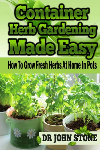 Container: Herb Gardening, Made Easy: How To, Grow Fresh Herbs, At Home, In Pots (Beginners, Guide, Green House Plan, Medicinal, Homegrown Use, Natural … Tiny House, Backyard Farming Book 5)