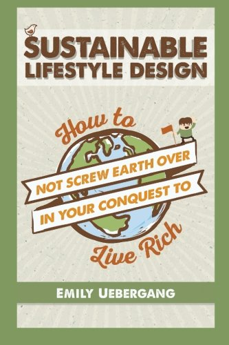 Sustainable Lifestyle Design: How to Not Screw Earth Over in Your Conquest to Live Rich