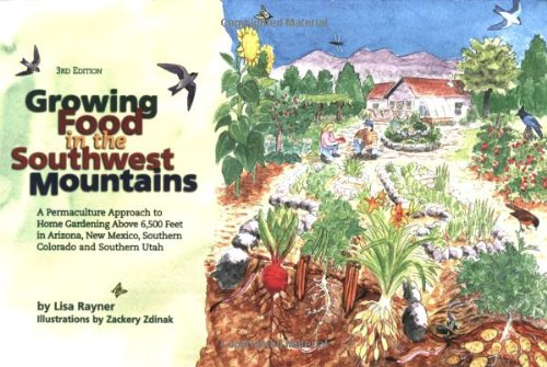 Growing food in the southwest mountains: A permaculture approach to home gardening above 6,500 feet in Arizona, New Mexico, southern Colorado and southern Utah 3rd edition