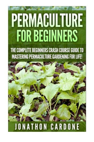 Permaculture for Beginners: The Complete Beginners Crash Course Guide to Learning Permaculture Gardening for Life! (Hydroponics, Aquaponics, Gardening … for Beginners, Indoor Gardening,)