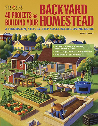 40 Projects for Building Your Backyard Homestead: A Hands-on, Step-by-Step Sustainable-Living Guide (Build Feeders, Fences, Coops, & Sheds, Includes Wind & Solar Power, Rooftop & Vertical Gardening)