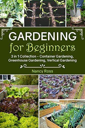 Gardening for Beginners: 3 in 1 Collection – Container Gardening, Greenhouse Gardening, Vertical Gardening