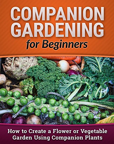 Companion Gardening for Beginners: How to Create a Flower or Vegetable Garden Using Companion Plants (Homesteading, Backyard Gardening, Vertical Gardening Book 1)