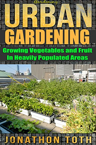 Gardening: Urban Gardening: Growing Vegetables and Fruit in Heavily Populated Areas (gardening, home garden, horticulture, garden, landscape, plants, raised garden)