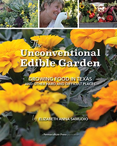 The Unconventional Edible Garden: Growing Food in Texas and Other Hard and Difficult Places