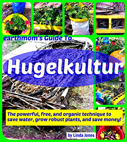 earthmom's Guide to Hugelkultur: The powerful, free, and organic technique to save water,grow robust plants, and save money!