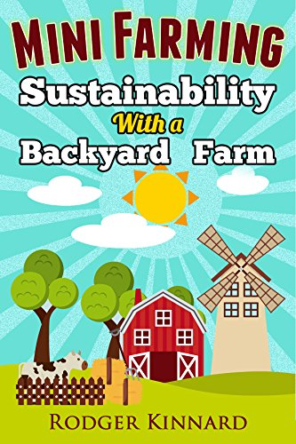 MINI FARMING : SUSTAINABILITY WITH A BACKYARD FARM (Self Sufficiency Living Book 1)