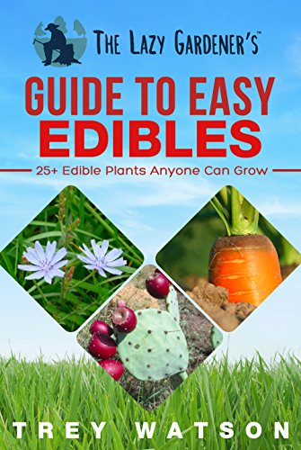 The Lazy Gardener's Guide to Easy Edibles: 25+ Edible Plants Anyone Can Grow