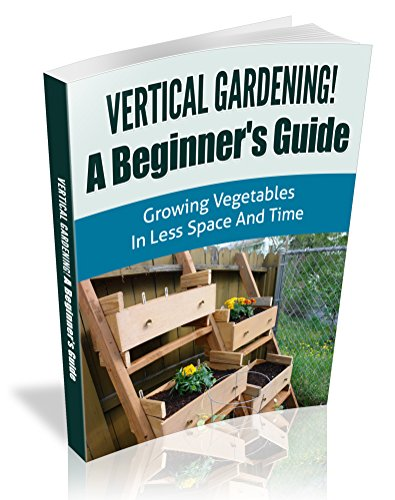 Vertical Gardening! A Beginner's Guide: Growing Vegetables in Less Space and Time (Vertical Gardening Book Book 1)